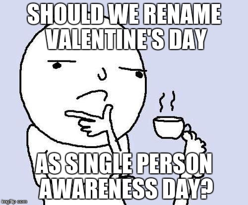 Yes or No guys? | SHOULD WE RENAME VALENTINE'S DAY AS SINGLE PERSON AWARENESS DAY? | image tagged in thinking meme,valentine's day,single,awareness,funny | made w/ Imgflip meme maker