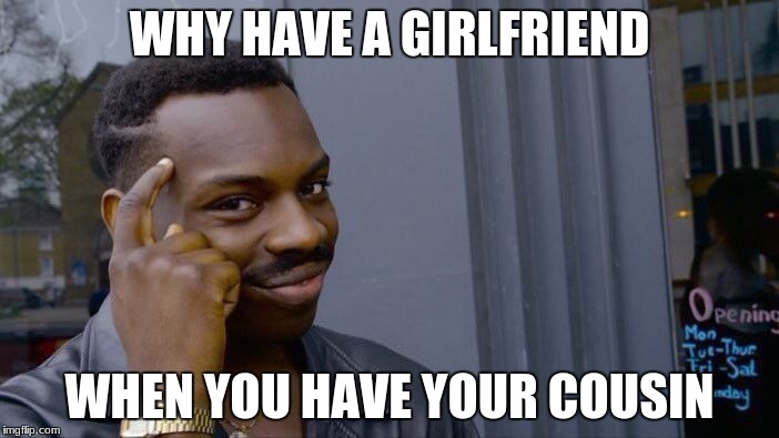 Roll Safe Think About It Meme | WHY HAVE A GIRLFRIEND WHEN YOU HAVE YOUR COUSIN | image tagged in memes,roll safe think about it | made w/ Imgflip meme maker