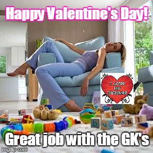 Exhausted mom | Happy Valentine's Day! Great job with the GK's | image tagged in exhausted mom | made w/ Imgflip meme maker