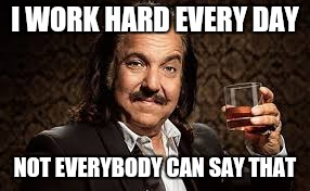 Ron Jeremy | I WORK HARD EVERY DAY NOT EVERYBODY CAN SAY THAT | image tagged in ron jeremy | made w/ Imgflip meme maker