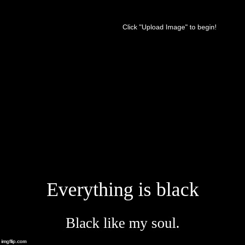 Emo kids be like: | Everything is black | Black like my soul. | image tagged in funny,demotivationals,depressing,emo,dark souls | made w/ Imgflip demotivational maker