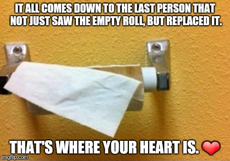 Toilet paper love | IT ALL COMES DOWN TO THE LAST PERSON THAT NOT JUST SAW THE EMPTY ROLL, BUT REPLACED IT. THAT'S WHERE YOUR HEART IS. ❤ | image tagged in toilet paper love | made w/ Imgflip meme maker