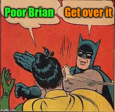 Batman Slapping Robin Meme | Poor Brian Get over it | image tagged in memes,batman slapping robin | made w/ Imgflip meme maker