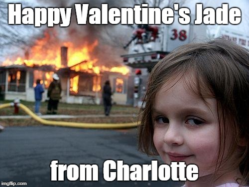Disaster Girl Meme | Happy Valentine's Jade from Charlotte | image tagged in memes,disaster girl | made w/ Imgflip meme maker