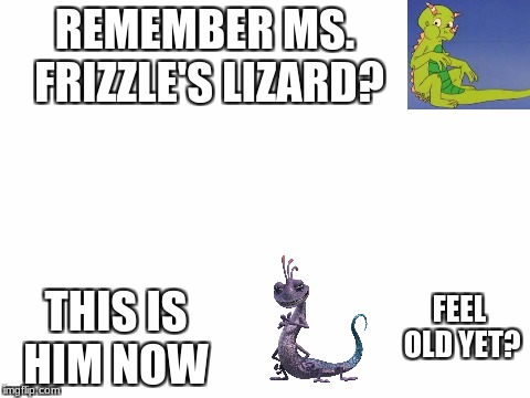 blank white template | REMEMBER MS. FRIZZLE'S LIZARD? THIS IS HIM NOW FEEL OLD YET? | image tagged in ms frizzle,liz,memes,meme,funny memes,funny | made w/ Imgflip meme maker