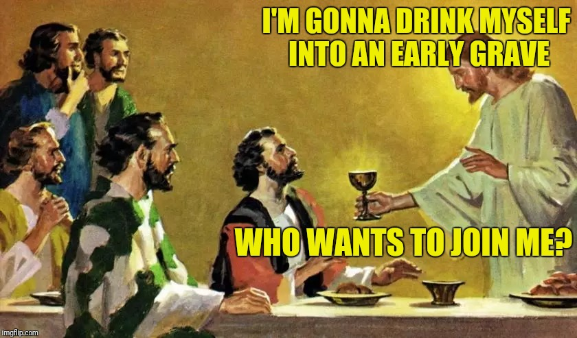 I'M GONNA DRINK MYSELF INTO AN EARLY GRAVE WHO WANTS TO JOIN ME? | made w/ Imgflip meme maker