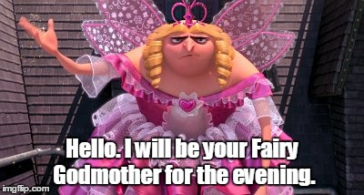 Hello. I will be your Fairy Godmother for the evening. | made w/ Imgflip meme maker
