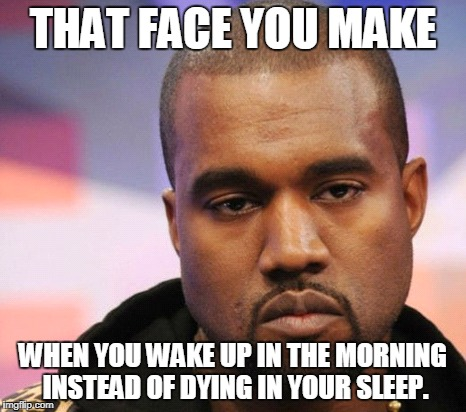 That face you make when you wake up in the morning instead of dying in your sleep | THAT FACE YOU MAKE WHEN YOU WAKE UP IN THE MORNING INSTEAD OF DYING IN YOUR SLEEP. | image tagged in wake,morning,dying,death,sleep,face | made w/ Imgflip meme maker