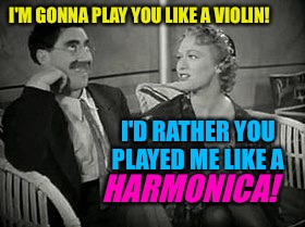 Groucho gets zinged on Valentine's Day! | I'M GONNA PLAY YOU LIKE A VIOLIN! I'D RATHER YOU PLAYED ME LIKE A HARMONICA! | image tagged in groucho marx,valentine's day,violin,harmonica,tv humor | made w/ Imgflip meme maker