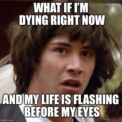 Conspiracy Keanu Meme | WHAT IF I'M DYING RIGHT NOW AND MY LIFE IS FLASHING BEFORE MY EYES | image tagged in memes,conspiracy keanu | made w/ Imgflip meme maker