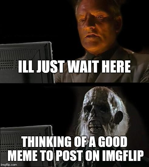 Ill Just Wait Here | ILL JUST WAIT HERE THINKING OF A GOOD MEME TO POST ON IMGFLIP | image tagged in memes,ill just wait here | made w/ Imgflip meme maker