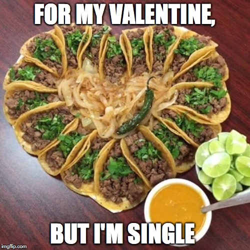 FOR MY VALENTINE, BUT I'M SINGLE | image tagged in tacos valentines | made w/ Imgflip meme maker