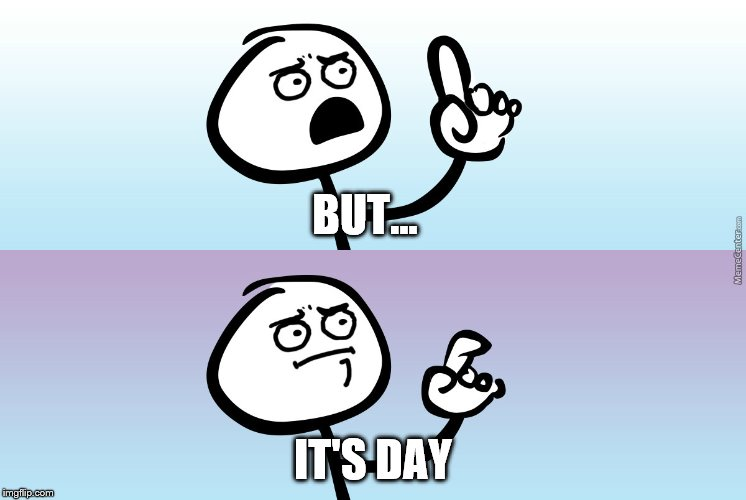 BUT... IT'S DAY | made w/ Imgflip meme maker