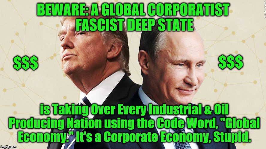 "BEWARE: A GLOBAL CORPORATIST FASCIST DEEP STATE is Taking Over Every Industrial & Oil Producing Nation using the Code Word, ""Global Economy. 