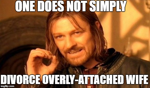 One Does Not Simply Meme | ONE DOES NOT SIMPLY DIVORCE OVERLY-ATTACHED WIFE | image tagged in memes,one does not simply | made w/ Imgflip meme maker