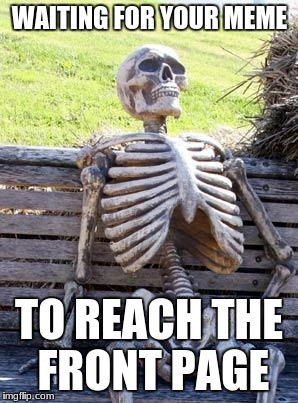 Waiting Skeleton Meme |  WAITING FOR YOUR MEME; TO REACH THE FRONT PAGE | image tagged in memes,waiting skeleton | made w/ Imgflip meme maker