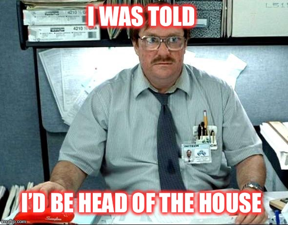 I WAS TOLD I'D BE HEAD OF THE HOUSE | made w/ Imgflip meme maker