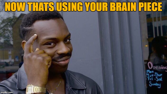 Roll Safe Think About It Meme | NOW THATS USING YOUR BRAIN PIECE | image tagged in memes,roll safe think about it | made w/ Imgflip meme maker