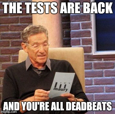 Maury Lie Detector Meme | THE TESTS ARE BACK AND YOU'RE ALL DEADBEATS | image tagged in memes,maury lie detector | made w/ Imgflip meme maker