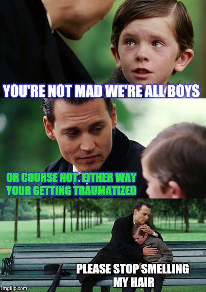 A Fairy Tail | YOU'RE NOT MAD WE'RE ALL BOYS OR COURSE NOT. EITHER WAY YOUR GETTING TRAUMATIZED PLEASE STOP SMELLING MY HAIR | image tagged in memes,finding neverland,fairy tale week | made w/ Imgflip meme maker