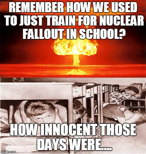 school training | REMEMBER HOW WE USED TO JUST TRAIN FOR NUCLEAR FALLOUT IN SCHOOL? HOW INNOCENT THOSE DAYS WERE.... | image tagged in school,training,nuclear | made w/ Imgflip meme maker