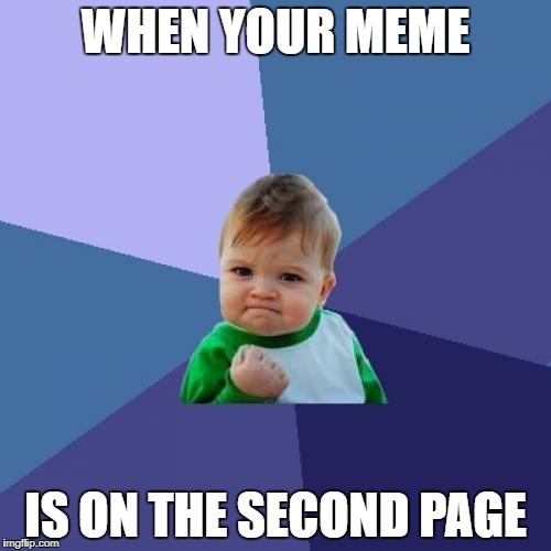 Success Kid Meme | WHEN YOUR MEME IS ON THE SECOND PAGE | image tagged in memes,success kid | made w/ Imgflip meme maker