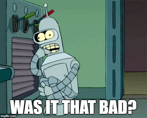 Bender scared boned | WAS IT THAT BAD? | image tagged in bender scared boned | made w/ Imgflip meme maker