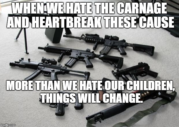 guns | WHEN WE HATE THE CARNAGE AND HEARTBREAK THESE CAUSE MORE THAN WE HATE OUR CHILDREN, THINGS WILL CHANGE. | image tagged in guns | made w/ Imgflip meme maker