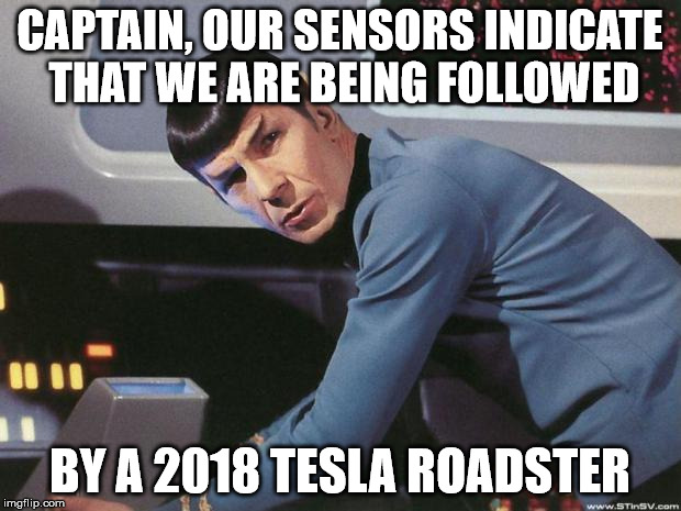 Spock | CAPTAIN, OUR SENSORS INDICATE THAT WE ARE BEING FOLLOWED BY A 2018 TESLA ROADSTER | image tagged in spock | made w/ Imgflip meme maker