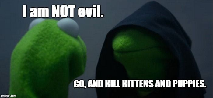 Evil Kermit Meme | I am NOT evil. GO, AND KILL KITTENS AND PUPPIES. | image tagged in memes,evil kermit | made w/ Imgflip meme maker