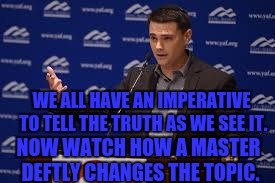 WE ALL HAVE AN IMPERATIVE TO TELL THE TRUTH AS WE SEE IT. NOW WATCH HOW A MASTER DEFTLY CHANGES THE TOPIC. | made w/ Imgflip meme maker