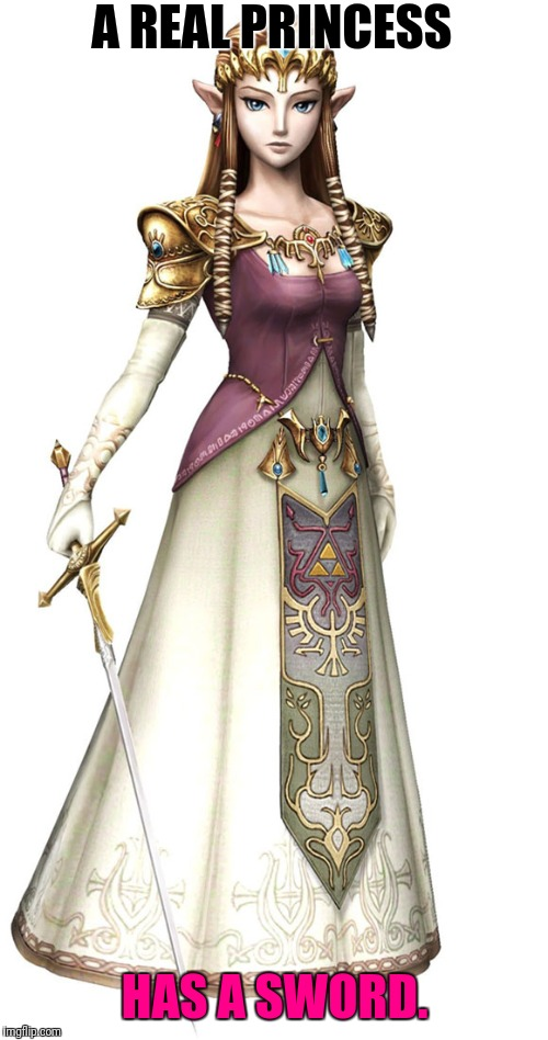 Princess Zelda | A REAL PRINCESS HAS A SWORD. | image tagged in princess zelda | made w/ Imgflip meme maker