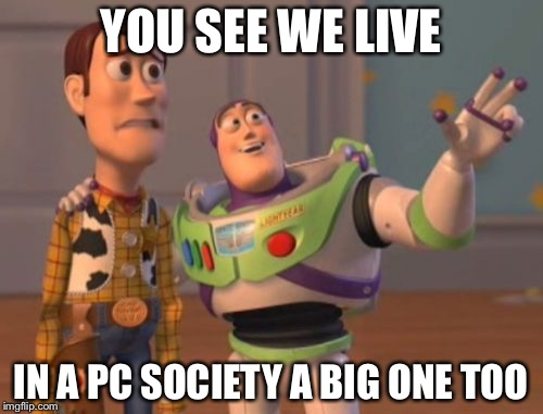 X, X Everywhere Meme | YOU SEE WE LIVE IN A PC SOCIETY A BIG ONE TOO | image tagged in memes,x,x everywhere,x x everywhere | made w/ Imgflip meme maker