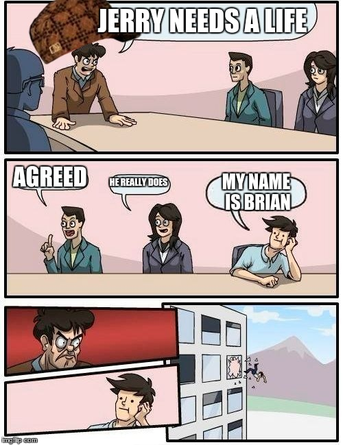 Boardroom Meeting Suggestion Meme | JERRY NEEDS A LIFE AGREED HE REALLY DOES MY NAME IS BRIAN | image tagged in memes,boardroom meeting suggestion,scumbag | made w/ Imgflip meme maker
