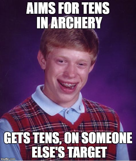 Bad Luck Brian Meme | AIMS FOR TENS IN ARCHERY GETS TENS, ON SOMEONE ELSE'S TARGET | image tagged in memes,bad luck brian | made w/ Imgflip meme maker