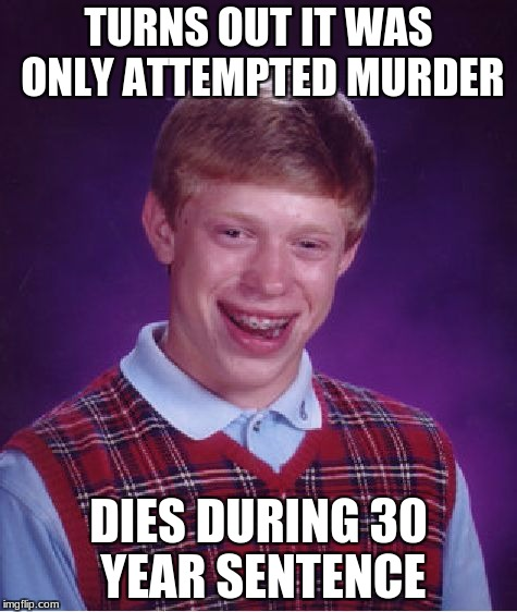 Bad Luck Brian Meme | TURNS OUT IT WAS ONLY ATTEMPTED MURDER DIES DURING 30 YEAR SENTENCE | image tagged in memes,bad luck brian | made w/ Imgflip meme maker