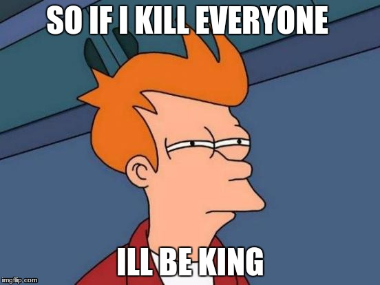 Futurama Fry Meme | SO IF I KILL EVERYONE ILL BE KING | image tagged in memes,futurama fry | made w/ Imgflip meme maker