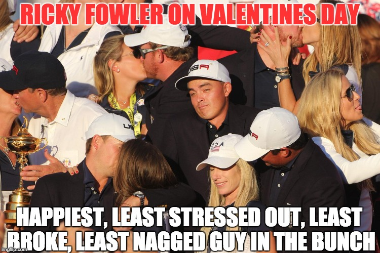 A Ricky Fowler Valentines Card | RICKY FOWLER ON VALENTINES DAY HAPPIEST, LEAST STRESSED OUT, LEAST BROKE, LEAST NAGGED GUY IN THE BUNCH | image tagged in pga,valentine's day,lovers,single life,marriage,men vs women | made w/ Imgflip meme maker