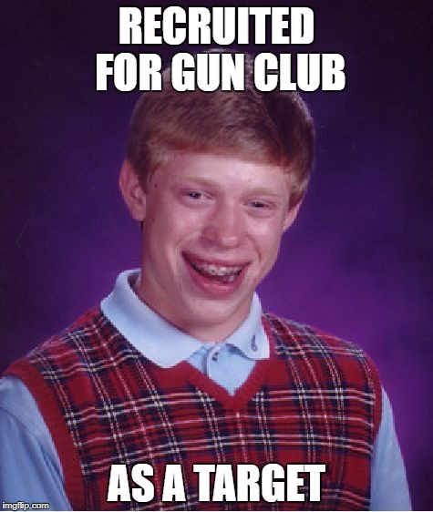 Bad Luck Brian Meme | RECRUITED FOR GUN CLUB AS A TARGET | image tagged in memes,bad luck brian | made w/ Imgflip meme maker