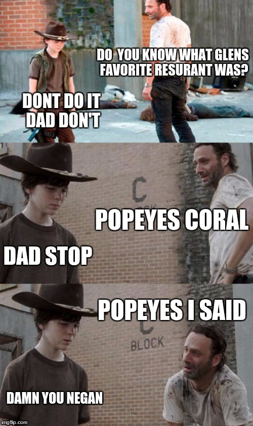 Rick and Carl 3 Meme | DO  YOU KNOW WHAT GLENS FAVORITE RESURANT WAS? DONT DO IT DAD DON'T POPEYES CORAL DAD STOP POPEYES I SAID DAMN YOU NEGAN | image tagged in memes,rick and carl 3 | made w/ Imgflip meme maker