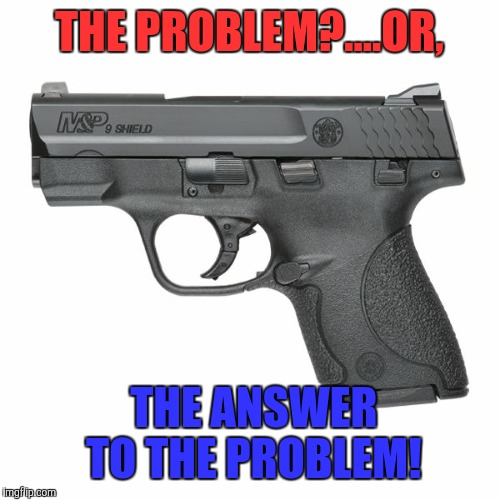 Guns  | THE PROBLEM?....OR, THE ANSWER TO THE PROBLEM! | image tagged in guns | made w/ Imgflip meme maker