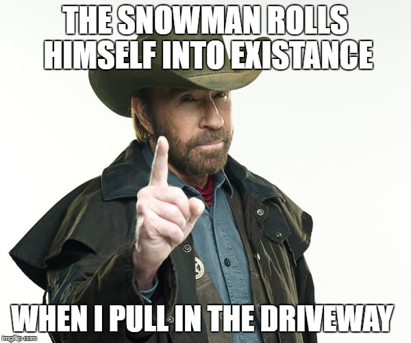 Chuch but no | THE SNOWMAN ROLLS HIMSELF INTO EXISTANCE WHEN I PULL IN THE DRIVEWAY | image tagged in chuch but no | made w/ Imgflip meme maker