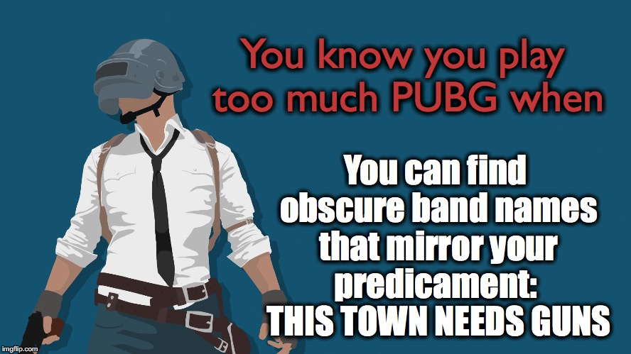 PUBG vs. IRL | You know you play too much PUBG when You can find obscure band names that mirror your predicament:  THIS TOWN NEEDS GUNS | image tagged in pubg,irl,playerunknown,battlegrounds | made w/ Imgflip meme maker