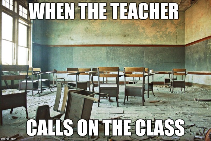 school | WHEN THE TEACHER CALLS ON THE CLASS | image tagged in memes,teacher,school,class,relatable,yes | made w/ Imgflip meme maker
