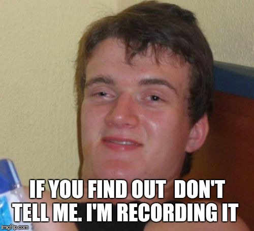 10 Guy Meme | IF YOU FIND OUT  DON'T TELL ME. I'M RECORDING IT | image tagged in memes,10 guy | made w/ Imgflip meme maker