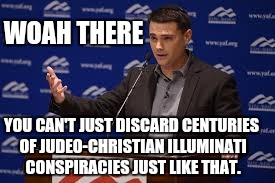 WOAH THERE YOU CAN'T JUST DISCARD CENTURIES OF JUDEO-CHRISTIAN ILLUMINATI CONSPIRACIES JUST LIKE THAT. | made w/ Imgflip meme maker