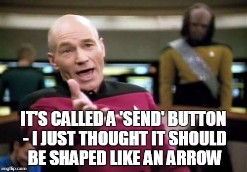 Picard Wtf Meme | IT'S CALLED A 'SEND' BUTTON - I JUST THOUGHT IT SHOULD BE SHAPED LIKE AN ARROW | image tagged in memes,picard wtf | made w/ Imgflip meme maker
