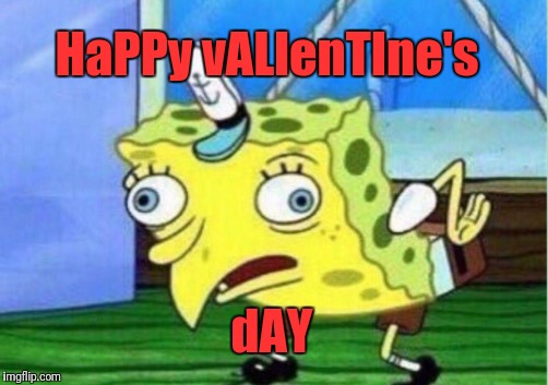 Mocking Spongebob Meme | HaPPy vALlenTIne's dAY | image tagged in memes,mocking spongebob | made w/ Imgflip meme maker