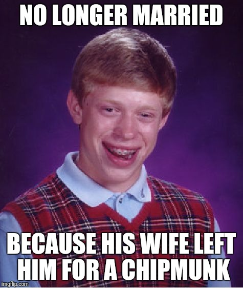 Bad Luck Brian Meme | NO LONGER MARRIED BECAUSE HIS WIFE LEFT HIM FOR A CHIPMUNK | image tagged in memes,bad luck brian | made w/ Imgflip meme maker