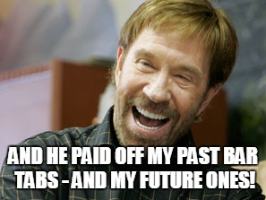 AND HE PAID OFF MY PAST BAR TABS - AND MY FUTURE ONES! | made w/ Imgflip meme maker
